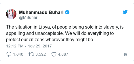 Twitter post by @MBuhari: The situation in Libya, of people being sold into slavery, is appalling and unacceptable. We will do everything to protect our citizens wherever they might be.