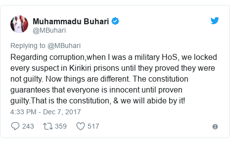 Twitter post by @MBuhari: Regarding corruption,when I was a military HoS, we locked every suspect in Kirikiri prisons until they proved they were not guilty. Now things are different. The constitution guarantees that everyone is innocent until proven guilty.That is the constitution, & we will abide by it!