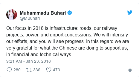 Twitter post by @MBuhari: Our focus in 2018 is infrastructure  roads, our railway projects, power, and airport concessions. We will intensify our efforts, and you will see progress. In this regard we are very grateful for what the Chinese are doing to support us, in financial and technical ways.