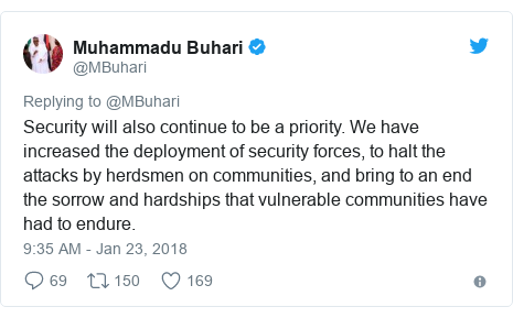 Twitter post by @MBuhari: Security will also continue to be a priority. We have increased the deployment of security forces, to halt the attacks by herdsmen on communities, and bring to an end the sorrow and hardships that vulnerable communities have had to endure.