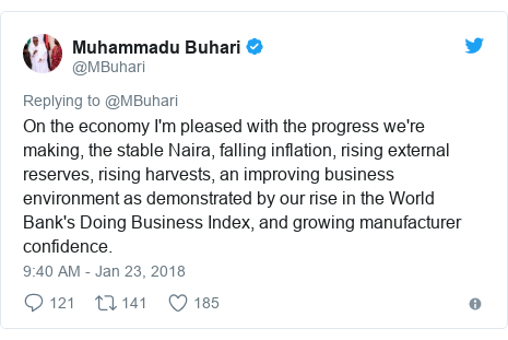 Twitter post by @MBuhari: On the economy I'm pleased with the progress we're making, the stable Naira, falling inflation, rising external reserves, rising harvests, an improving business environment as demonstrated by our rise in the World Bank's Doing Business Index, and growing manufacturer confidence.