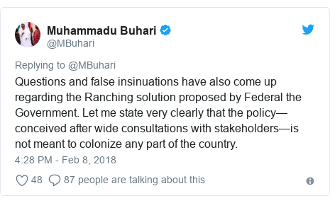 Twitter post by @MBuhari: Questions and false insinuations have also come up regarding the Ranching solution proposed by Federal the Government. Let me state very clearly that the policy— conceived after wide consultations with stakeholders—is not meant to colonize any part of the country.