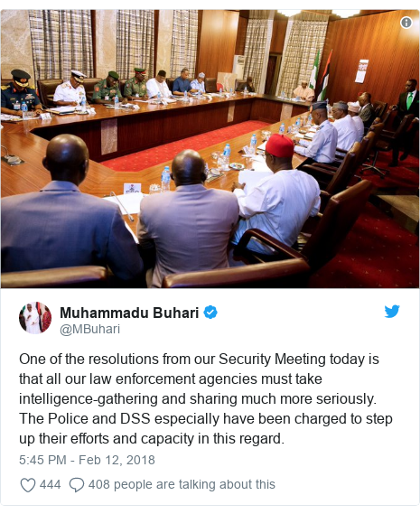 Twitter post by @MBuhari: One of the resolutions from our Security Meeting today is that all our law enforcement agencies must take intelligence-gathering and sharing much more seriously. The Police and DSS especially have been charged to step up their efforts and capacity in this regard.