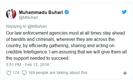 Twitter post by @MBuhari: Our law enforcement agencies must at all times stay ahead of bandits and criminals, wherever they are across the country, by efficiently gathering, sharing and acting on credible Intelligence. I am assuring that we will give them all the support needed to succeed.