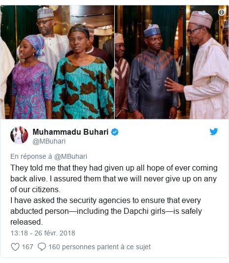 Twitter publication par @MBuhari: They told me that they had given up all hope of ever coming back alive. I assured them that we will never give up on any of our citizens. I have asked the security agencies to ensure that every abducted person—including the Dapchi girls—is safely released.