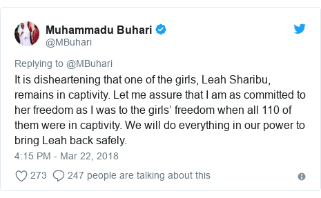 Twitter post by @MBuhari: It is disheartening that one of the girls, Leah Sharibu, remains in captivity. Let me assure that I am as committed to her freedom as I was to the girls' freedom when all 110 of them were in captivity. We will do everything in our power to bring Leah back safely.