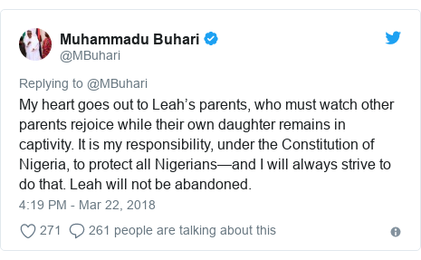Twitter post by @MBuhari: My heart goes out to Leah's parents, who must watch other parents rejoice while their own daughter remains in captivity. It is my responsibility, under the Constitution of Nigeria, to protect all Nigerians—and I will always strive to do that. Leah will not be abandoned.
