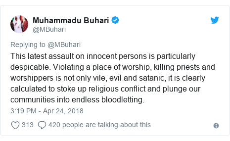 Twitter post by @MBuhari: This latest assault on innocent persons is particularly despicable. Violating a place of worship, killing priests and worshippers is not only vile, evil and satanic, it is clearly calculated to stoke up religious conflict and plunge our communities into endless bloodletting.