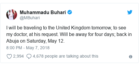 Twitter post by @MBuhari: I will be traveling to the United Kingdom tomorrow, to see my doctor, at his request. Will be away for four days; back in Abuja on Saturday, May 12.