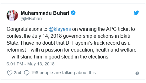 Twitter post by @MBuhari: Congratulations to @kfayemi on winning the APC ticket to contest the July 14, 2018 governorship elections in Ekiti State. I have no doubt that Dr Fayemi's track record as a reformist—with a passion for education, health and welfare—will stand him in good stead in the elections.
