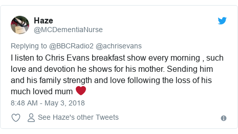 Twitter post by @MCDementiaNurse: I listen to Chris Evans breakfast show every morning , such love and devotion he shows for his mother. Sending him and his family strength and love following the loss of his much loved mum ❤️