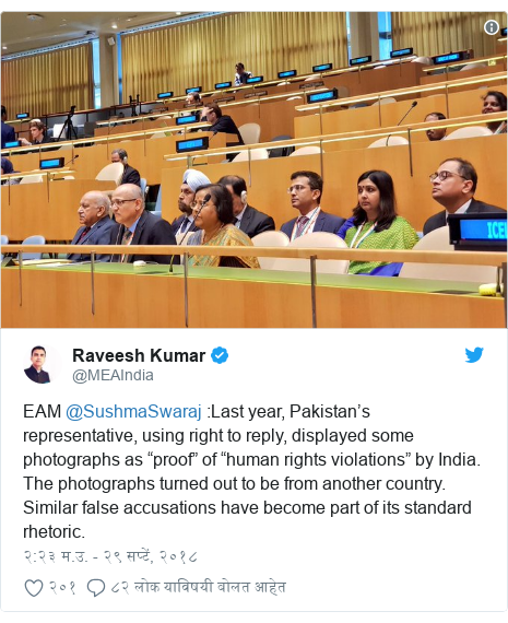 "Twitter post by @MEAIndia: EAM @SushmaSwaraj  Last year, Pakistan's representative, using right to reply, displayed some photographs as ""proof"" of ""human rights violations"" by India. The photographs turned out to be from another country. Similar false accusations have become part of its standard rhetoric."