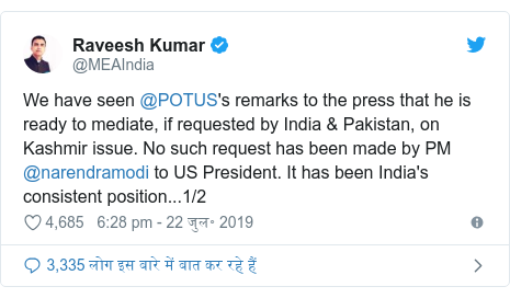 ट्विटर पोस्ट @MEAIndia: We have seen @POTUS's remarks to the press that he is ready to mediate, if requested by India & Pakistan, on Kashmir issue. No such request has been made by PM @narendramodi to US President. It has been India's consistent position...1/2