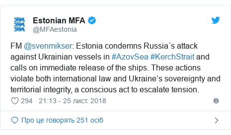 Twitter допис, автор: @MFAestonia: FM @svenmikser  Estonia condemns Russia´s attack against Ukrainian vessels in #AzovSea #KerchStrait and calls on immediate release of the ships. These actions violate both international law and Ukraine's sovereignty and territorial integrity, a conscious act to escalate tension.