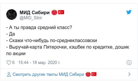 Twitter пост, автор: @MID_Sibir: - А ты правда средний класс?- Да- Скажи что-нибудь по-среднеклассовски- Выручай-карта Пятерочки, кэшбек по кредитке, дошик по акции
