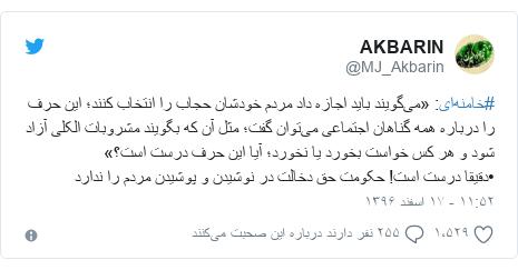پست توییتر از @MJ_Akbarin: #خامنهای  «میگویند باید اجازه داد مردم خودشان حجاب را انتخاب کنند؛ این حرف را درباره همه گناهان اجتماعی میتوان گفت؛ مثل آن که بگویند مشروبات الکلی آزاد شود و هر کس خواست بخورد یا نخورد؛ آیا این حرف درست است؟»•دقیقا درست است! حکومت حق دخالت در نوشیدن و پوشیدن مردم را ندارد