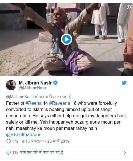 ट्विटर पोस्ट @MJibranNasir: Father of #Reena 14 #Raveena 16 who were forcefully converted to Islam is beating himself up out of sheer desperation. He says either help me get my daughters back safely or kill me. Yeh thappar yeh buzurg apne moun per nahi maashray ke moun per maar rahay hain @BBhuttoZardari