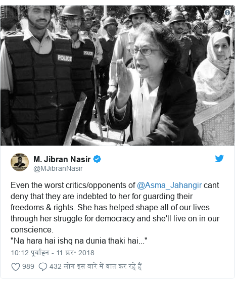"""ट्विटर पोस्ट @MJibranNasir: Even the worst critics/opponents of @Asma_Jahangir cant deny that they are indebted to her for guarding their freedoms & rights. She has helped shape all of our lives through her struggle for democracy and she'll live on in our conscience.""""Na hara hai ishq na dunia thaki hai..."""""""