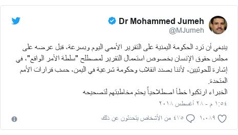"""تويتر رسالة بعث بها @MJumeh: ينبغي أن ترد الحكومة اليمنية على التقرير الأممي اليوم وبسرعة، قبل عرضه على مجلس حقوق الإنسان بخصوص استعمال التقرير لمصطلح """"سلطة الأمر الواقع""""، في إشارة للحوثيين، لأننا بصدد انقلاب وحكومة شرعية في اليمن، حسب قرارات الأمم المتحدة.الخبراء ارتكبوا خطأ اصطلاحياً يحتم مخاطبتهم لتصحيحه"""