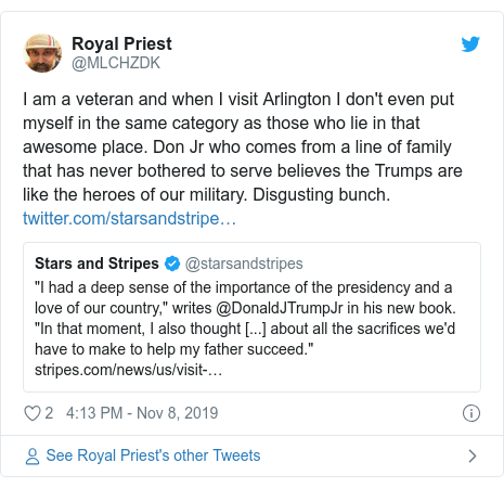 Twitter post by @MLCHZDK: I am a veteran and when I visit Arlington I don't even put myself in the same category as those who lie in that awesome place. Don Jr who comes from a line of family that has never bothered to serve believes the Trumps are like the heroes of our military. Disgusting bunch.