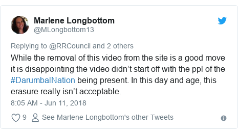 Twitter post by @MLongbottom13: While the removal of this video from the site is a good move it is disappointing the video didn't start off with the ppl of the #DarumbalNation being present. In this day and age, this erasure really isn't acceptable.