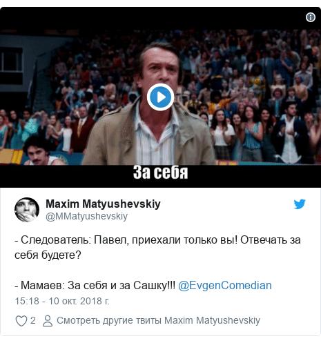 Twitter пост, автор: @MMatyushevskiy: - Следователь  Павел, приехали только вы! Отвечать за себя будете?- Мамаев  За себя и за Сашку!!! @EvgenComedian