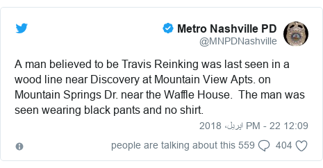 ٹوئٹر پوسٹس @MNPDNashville کے حساب سے: A man believed to be Travis Reinking was last seen in a wood line near Discovery at Mountain View Apts. on Mountain Springs Dr. near the Waffle House.  The man was seen wearing black pants and no shirt.