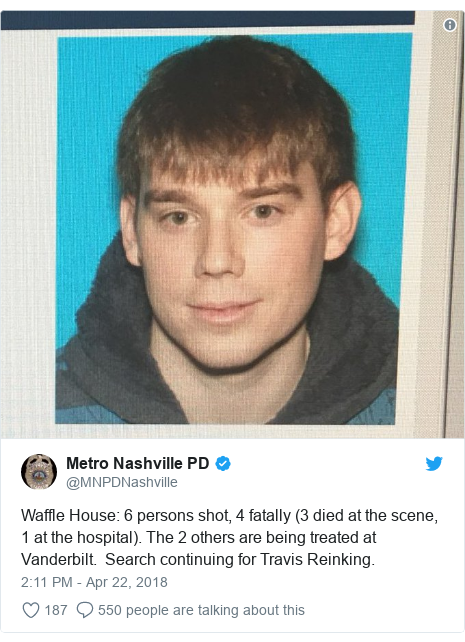 Twitter post by @MNPDNashville: Waffle House  6 persons shot, 4 fatally (3 died at the scene, 1 at the hospital). The 2 others are being treated at Vanderbilt.  Search continuing for Travis Reinking.