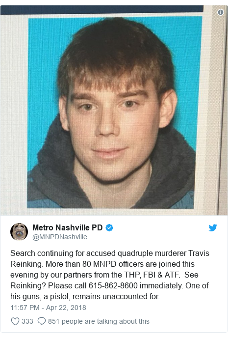 Twitter post by @MNPDNashville: Search continuing for accused quadruple murderer Travis Reinking. More than 80 MNPD officers are joined this evening by our partners from the THP, FBI & ATF.  See Reinking? Please call 615-862-8600 immediately. One of his guns, a pistol, remains unaccounted for.
