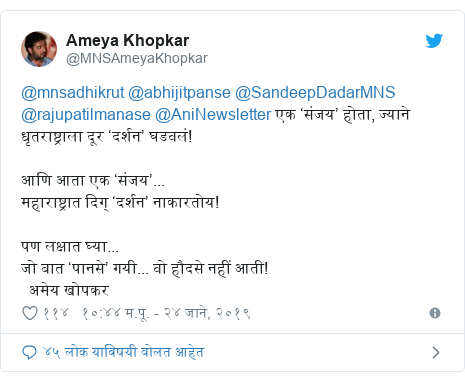 Twitter post by @MNSAmeyaKhopkar: @mnsadhikrut @abhijitpanse @SandeepDadarMNS @rajupatilmanase @AniNewsletter एक 'संजय' होता, ज्याने धृतराष्ट्राला दूर 'दर्शन' घडवलं!आणि आता एक 'संजय'...महाराष्ट्रात दिग् 'दर्शन' नाकारतोय!पण लक्षात घ्या...जो बात 'पानसे' गयी... वो हौदसे नहीं आती!  अमेय खोपकर