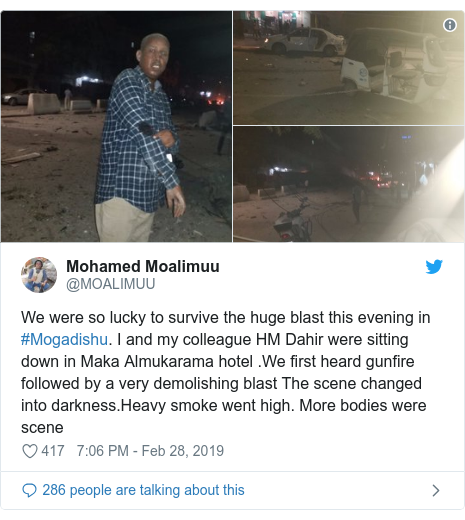 Twitter post by @MOALIMUU: We were so lucky to survive the huge blast this evening in #Mogadishu. I and my colleague HM Dahir were sitting down in Maka Almukarama hotel .We first heard gunfire followed by a very demolishing blast The scene changed into darkness.Heavy smoke went high. More bodies were scene