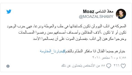 تويتر رسالة بعث بها @MOAZALSHAMY: المعركة في ادلب اليوم لن تكون كسابقاتها في حلب والغوطة ودرعا، فهي حرب الوجود تكون أو لا تكون ،آلاف المقاتلين وأضعاف أضعافهم ممن رفضوا المصالحات وخرجوا مكرهين إلى ادلب ،يفضلون الموت على أن يصالحوا الأسد خيارهم جميعا القتال اذا مافكر النظام بالتقدم#خيارنا_المقاومة
