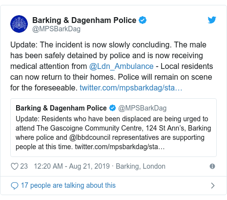 Twitter post by @MPSBarkDag: Update  The incident is now slowly concluding. The male has been safely detained by police and is now receiving medical attention from @Ldn_Ambulance - Local residents can now return to their homes. Police will remain on scene for the foreseeable.