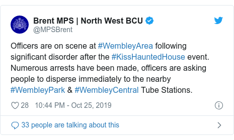 Twitter post by @MPSBrent: Officers are on scene at #WembleyArea following significant disorder after the #KissHauntedHouse event. Numerous arrests have been made, officers are asking people to disperse immediately to the nearby #WembleyPark & #WembleyCentral Tube Stations.
