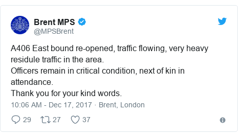Twitter post by @MPSBrent: A406 East bound re-opened, traffic flowing, very heavy residule traffic in the area. Officers remain in critical condition, next of kin in attendance.Thank you for your kind words.