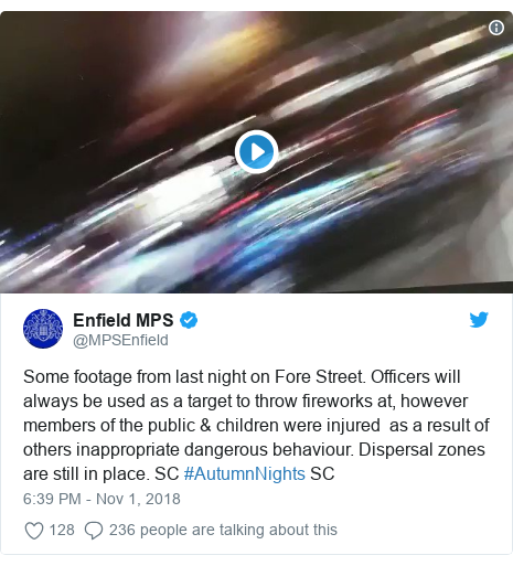 Twitter post by @MPSEnfield: Some footage from last night on Fore Street. Officers will always be used as a target to throw fireworks at, however members of the public & children were injured  as a result of others inappropriate dangerous behaviour. Dispersal zones are still in place. SC #AutumnNights SC