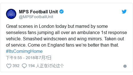 Twitter 用户名 @MPSFootballUnit: Great scenes in London today but marred by some senseless fans jumping all over an ambulance 1st response vehicle. Smashed windscreen and wing mirrors. Taken out of service. Come on England fans we're better than that. #ItsComimgHome