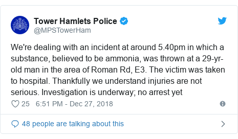 Twitter post by @MPSTowerHam: We're dealing with an incident at around 5.40pm in which a substance, believed to be ammonia, was thrown at a 29-yr-old man in the area of Roman Rd, E3. The victim was taken to hospital. Thankfully we understand injuries are not serious. Investigation is underway; no arrest yet