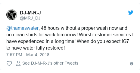 Twitter post by @MRJ_DJ: @thameswater, 48 hours without a proper wash now and no clean shirts for work tomorrow! Worst customer services I have experienced in a long time! When do you expect IG7 to have water fully restored!