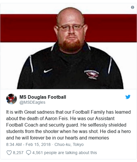 Twitter post by @MSDEagles: It is with Great sadness that our Football Family has learned about the death of Aaron Feis. He was our Assistant Football Coach and security guard. He selflessly shielded students from the shooter when he was shot. He died a hero and he will forever be in our hearts and memories
