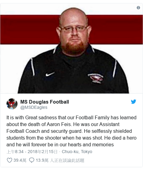 Twitter 用戶名 @MSDEagles: It is with Great sadness that our Football Family has learned about the death of Aaron Feis. He was our Assistant Football Coach and security guard. He selflessly shielded students from the shooter when he was shot. He died a hero and he will forever be in our hearts and memories