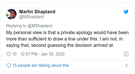 Twitter post by @MShapland: My personal view is that a private apology would have been more than sufficient to draw a line under this. I am not, in saying that, second guessing the decision arrived at.