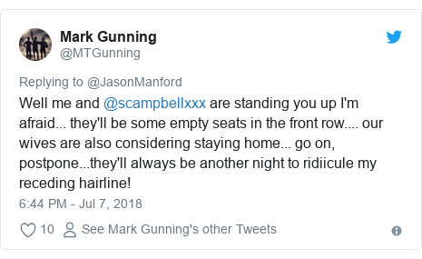 Twitter post by @MTGunning: Well me and @scampbellxxx are standing you up I'm afraid... they'll be some empty seats in the front row.... our wives are also considering staying home... go on, postpone...they'll always be another night to ridiicule my receding hairline!