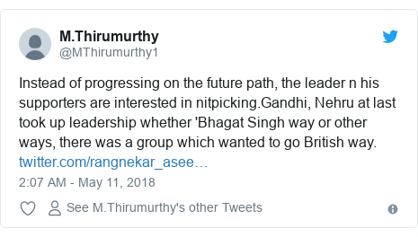 Twitter post by @MThirumurthy1: Instead of progressing on the future path, the leader n his supporters are interested in nitpicking.Gandhi, Nehru at last took up leadership whether 'Bhagat Singh way or other ways, there was a group which wanted to go British way.