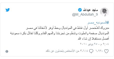 تويتر رسالة بعث بها @M_Abdullah_9: #السعوديه_مصرمبروك للأخضر أول نقاط في المونديال وحظ أوفر لآشقائنا في مصرالمونديال صفحة وانطوت ونتعلم من تجربتنا والمهم القادم وكلنا تفائل بكرة سعودية أفضل مستقبلا إن شاء الله