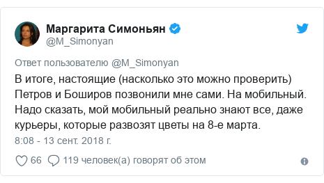 Twitter пост, автор: @M_Simonyan: В итоге, настоящие (насколько это можно проверить) Петров и Боширов позвонили мне сами. На мобильный. Надо сказать, мой мобильный реально знают все, даже курьеры, которые развозят цветы на 8-е марта.