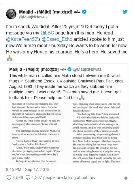 Twitter post by @MaajidNawaz: I'm in shock.We did it. After 25 yrs,at 16 39 today I got a message via my @LBC page from this man. He read @KatieFee452's @Essex_Echo article.I spoke to him just now.We aim to meet Thursday.He wants to be anon for now. He was army.Hence his courage. He's a hero. He saved me 🙏🏽