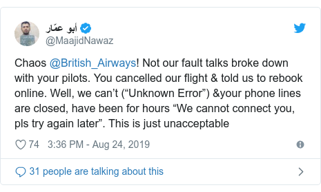 """Twitter post by @MaajidNawaz: Chaos @British_Airways! Not our fault talks broke down with your pilots. You cancelled our flight & told us to rebook online. Well, we can't (""""Unknown Error"""") &your phone lines are closed, have been for hours """"We cannot connect you, pls try again later"""". This is just unacceptable"""