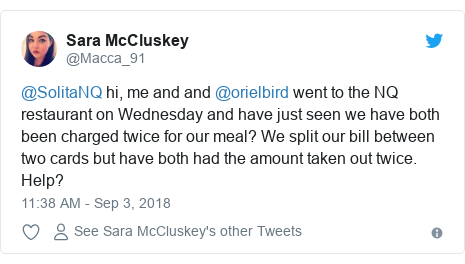 Twitter post by @Macca_91: @SolitaNQ hi, me and and @orielbird went to the NQ restaurant on Wednesday and have just seen we have both been charged twice for our meal? We split our bill between two cards but have both had the amount taken out twice. Help?