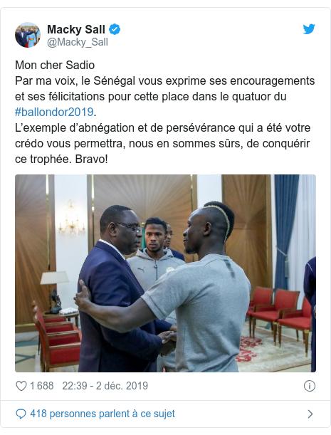 Twitter publication par @Macky_Sall: Mon cher SadioPar ma voix, le Sénégal vous exprime ses encouragements et ses félicitations pour cette place dans le quatuor du #ballondor2019.L'exemple d'abnégation et de persévérance qui a été votre crédo vous permettra, nous en sommes sûrs, de conquérir ce trophée. Bravo!